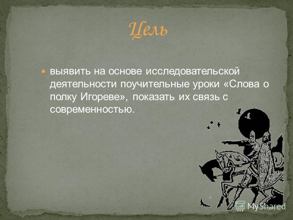 выявить на основе исследовательской деятельности поучительные уроки «Слова о полку Игореве», показать их связь с современностью.
