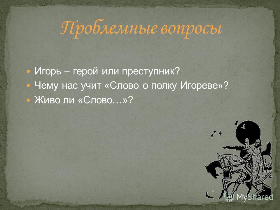 Игорь – герой или преступник? Чему нас учит «Слово о полку Игореве»? Живо ли «Слово…»?