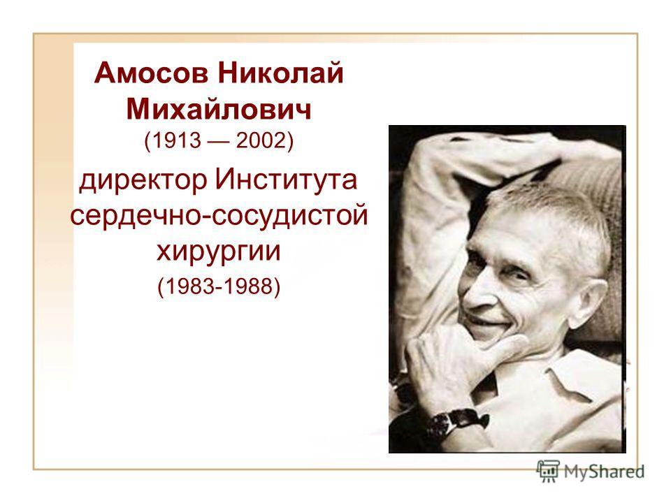 Aмосов Николай Михайлович (1913 2002) директор Института сердечно-сосудистой хирургии (1983-1988)