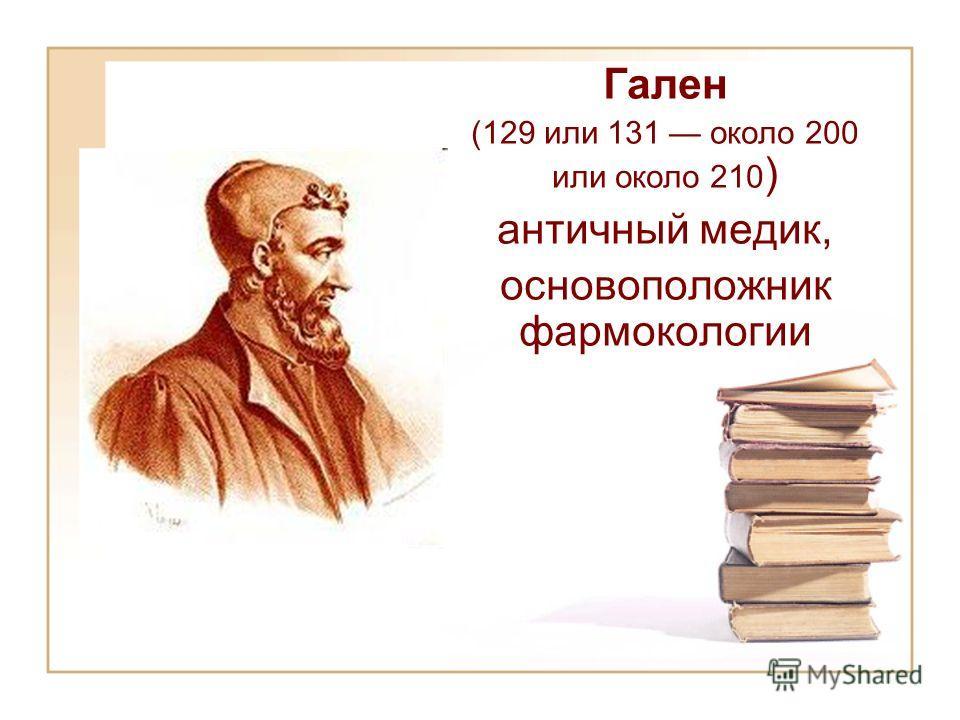 Гален (129 или 131 около 200 или около 210 ) античный медик, основоположник фармокологии
