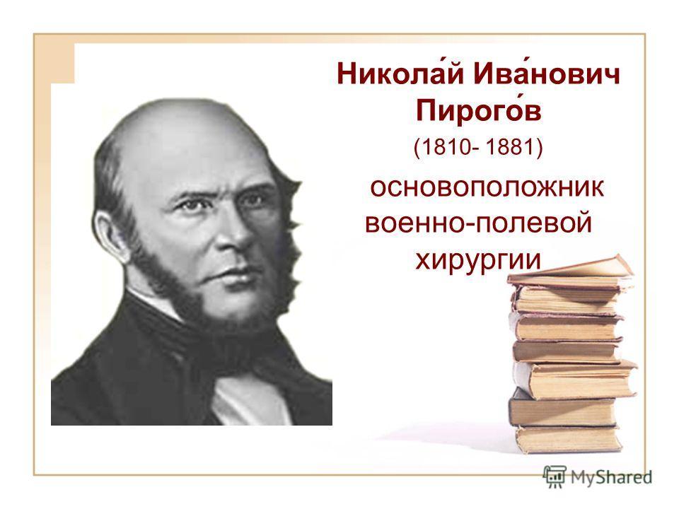 Никола́й Ива́нович Пирого́в (1810- 1881) основоположник военно-полевой хирургии