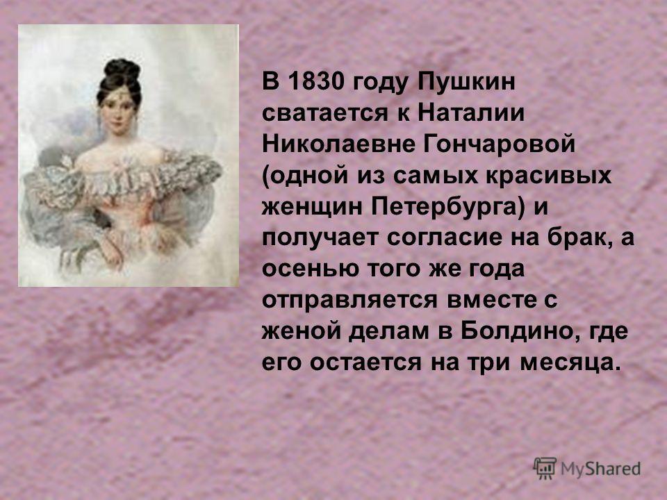 В 1830 году Пушкин сватается к Наталии Николаевне Гончаровой (одной из самых красивых женщин Петербурга) и получает согласие на брак, а осенью того же года отправляется вместе с женой делам в Болдино, где его остается на три месяца.