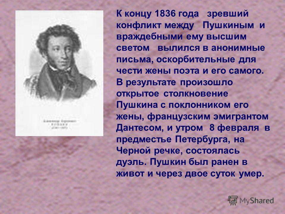 К концу 1836 года зревший конфликт между Пушкиным и враждебными ему высшим светом вылился в анонимные письма, оскорбительные для чести жены поэта и его самого. В результате произошло открытое столкновение Пушкина с поклонником его жены, французским э