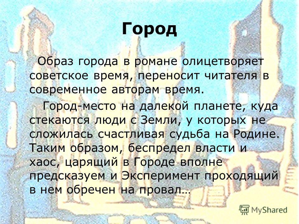 Город Образ города в романе олицетворяет советское время, переносит читателя в современное авторам время. Город-место на далекой планете, куда стекаются люди с Земли, у которых не сложилась счастливая судьба на Родине. Таким образом, беспредел власти