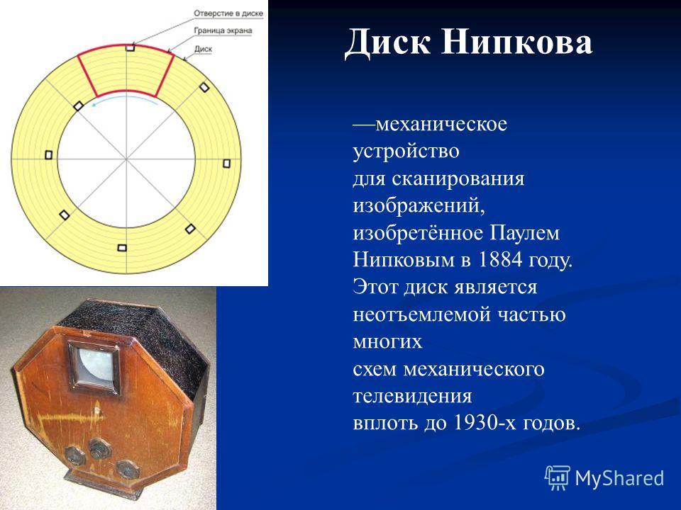 Диск Нипкова механическое устройство для сканирования изображений, изобретённое Паулем Нипковым в 1884 году. Этот диск является неотъемлемой частью многих схем механического телевидения вплоть до 1930-х годов.