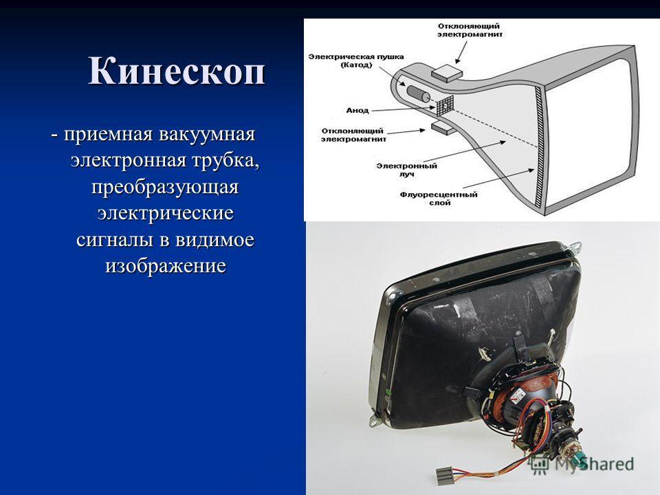 Кинескоп - приемная вакуумная электронная трубка, преобразующая электрические сигналы в видимое изображение