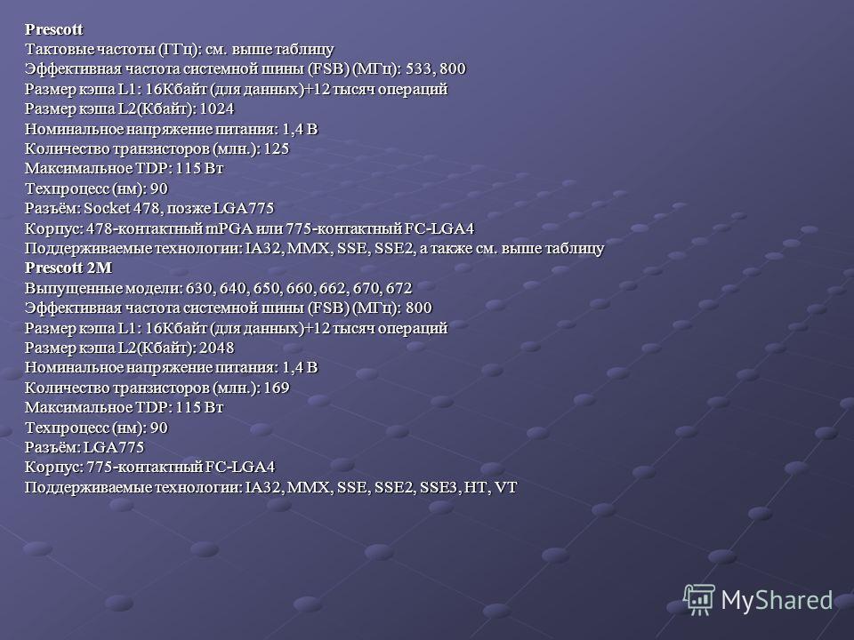 Prescott Тактовые частоты (ГГц): см. выше таблицу Эффективная частота системной шины (FSB) (МГц): 533, 800 Размер кэша L1: 16Кбайт (для данных)+12 тысяч операций Размер кэша L2(Кбайт): 1024 Номинальное напряжение питания: 1,4 В Количество транзисторо