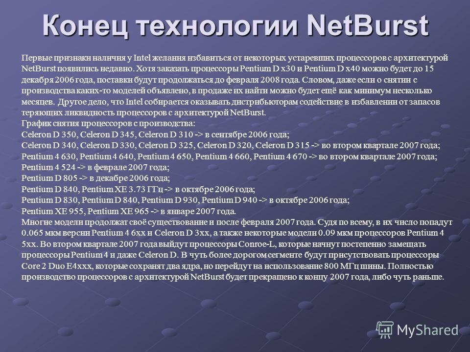 Первые признаки наличия у Intel желания избавиться от некоторых устаревших процессоров с архитектурой NetBurst появились недавно. Хотя заказать процессоры Pentium D x30 и Pentium D x40 можно будет до 15 декабря 2006 года, поставки будут продолжаться