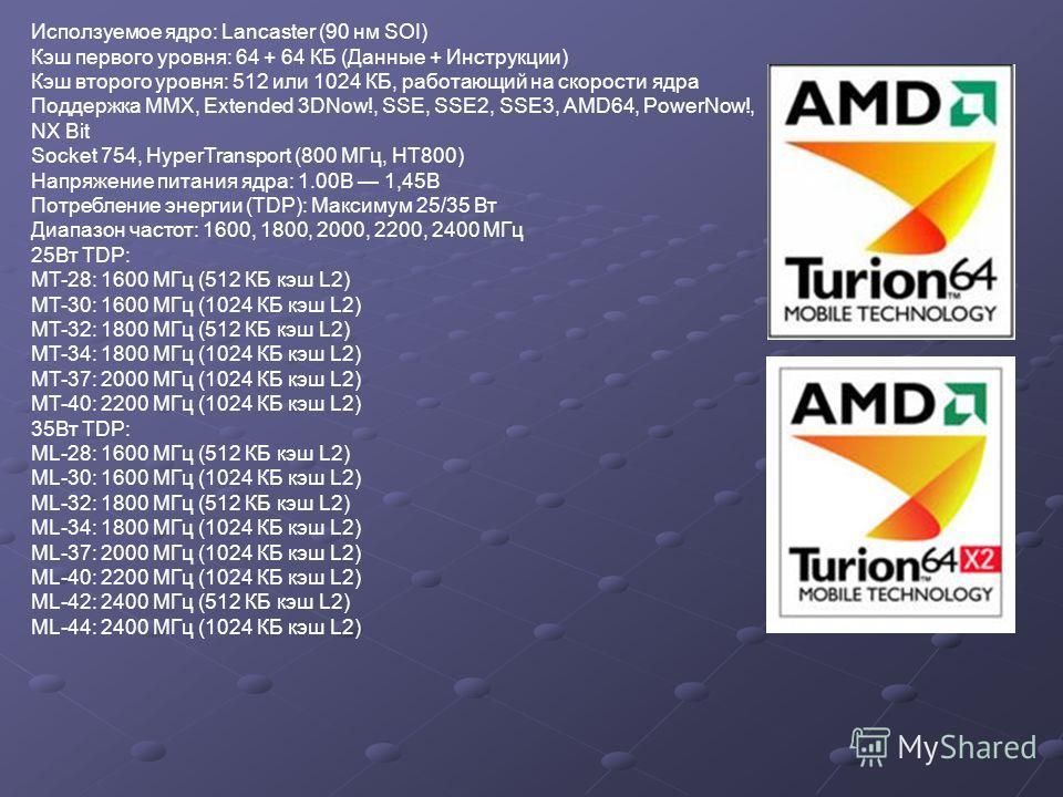 Исползуемое ядро: Lancaster (90 нм SOI) Кэш первого уровня: 64 + 64 КБ (Данные + Инструкции) Кэш второго уровня: 512 или 1024 КБ, работающий на скорости ядра Поддержка MMX, Extended 3DNow!, SSE, SSE2, SSE3, AMD64, PowerNow!, NX Bit Socket 754, HyperT