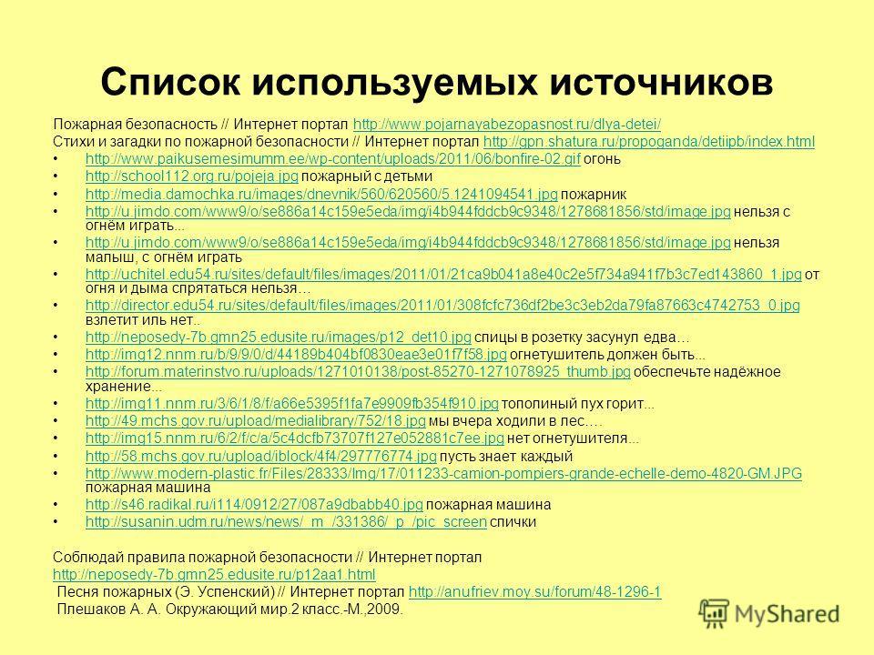 Список используемых источников Пожарная безопасность // Интернет портал http://www.pojarnayabezopasnost.ru/dlya-detei/http://www.pojarnayabezopasnost.ru/dlya-detei/ Стихи и загадки по пожарной безопасности // Интернет портал http://gpn.shatura.ru/pro