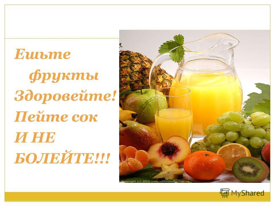 Ешьте фрукты Здоровейте! Пейте сок И НЕ БОЛЕЙТЕ!!!