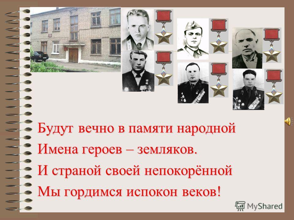 Будут вечно в памяти народной Имена героев – земляков. И страной своей непокорённой Мы гордимся испокон веков!