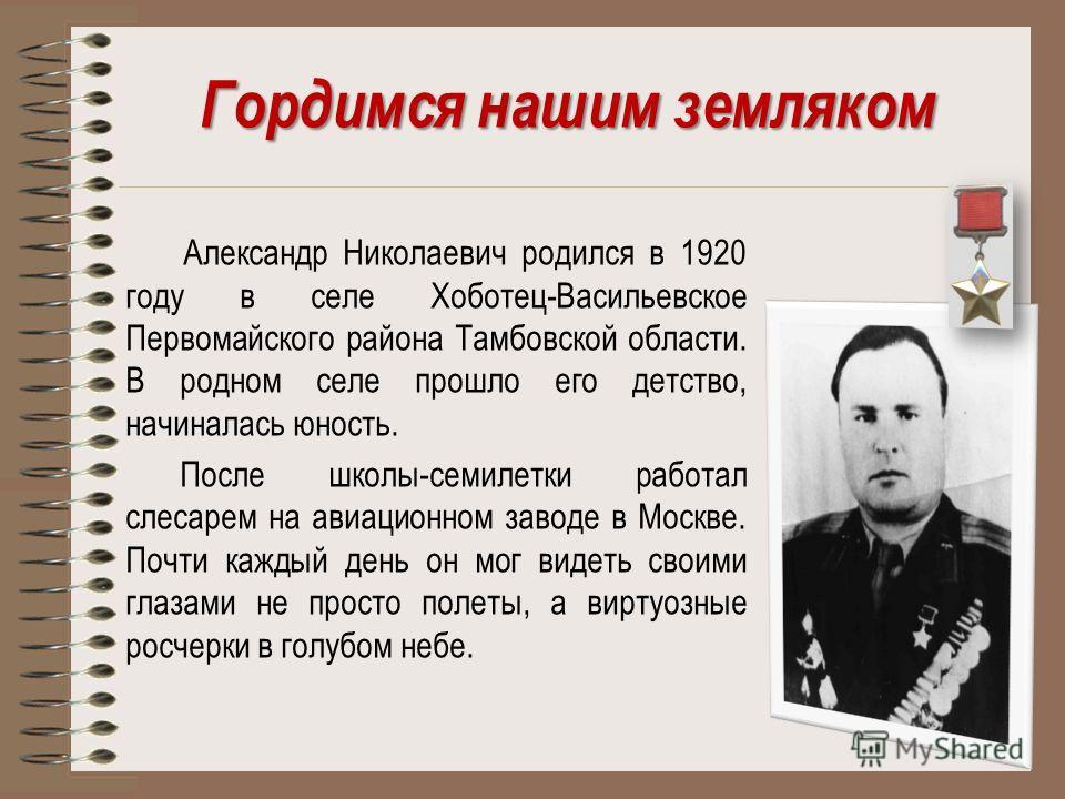 Гордимся нашим земляком Александр Николаевич родился в 1920 году в селе Хоботец-Васильевское Первомайского района Тамбовской области. В родном селе прошло его детство, начиналась юность. После школы-семилетки работал слесарем на авиационном заводе в
