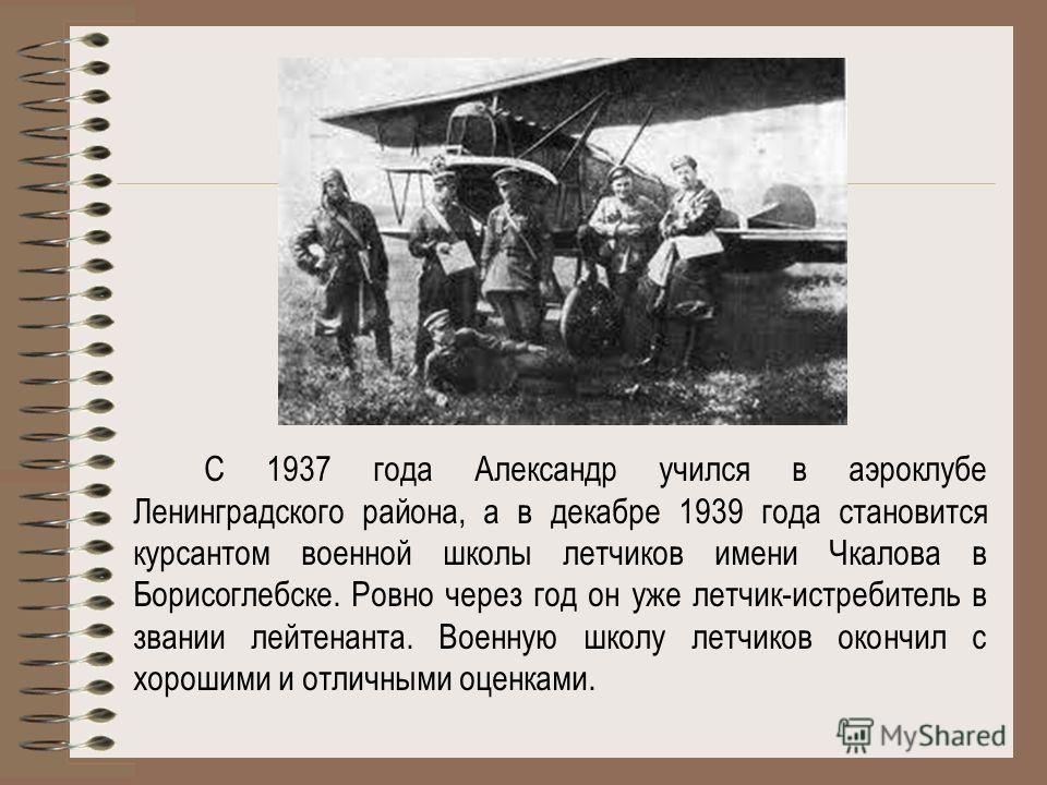 С 1937 года Александр учился в аэроклубе Ленинградского района, а в декабре 1939 года становится курсантом военной школы летчиков имени Чкалова в Борисоглебске. Ровно через год он уже летчик-истребитель в звании лейтенанта. Военную школу летчиков око