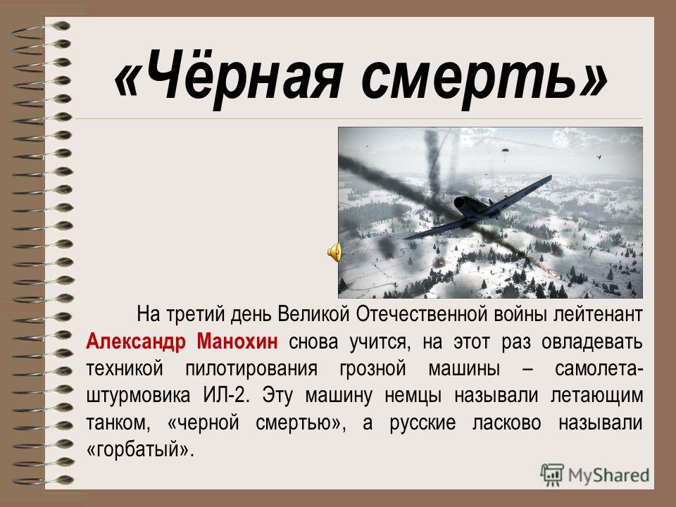 «Чёрная смерть» На третий день Великой Отечественной войны лейтенант Александр Манохин снова учится, на этот раз овладевать техникой пилотирования грозной машины – самолета- штурмовика ИЛ-2. Эту машину немцы называли летающим танком, «черной смертью»