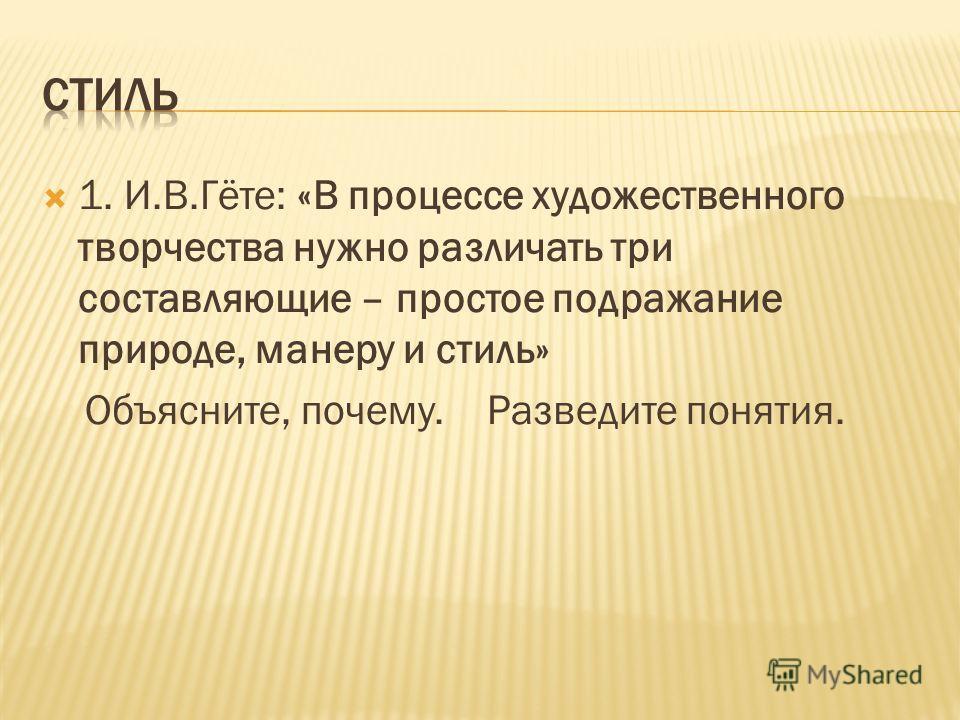 1. И.В.Гёте: «В процессе художественного творчества нужно различать три составляющие – простое подражание природе, манеру и стиль» Объясните, почему. Разведите понятия.