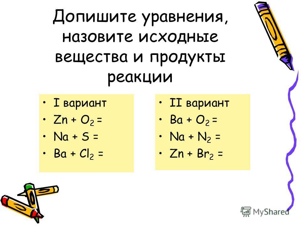 Допишите уравнения, назовите исходные вещества и продукты реакции I вариант Zn + O 2 = Na + S = Ba + Cl 2 = II вариант Ba + O 2 = Na + N 2 = Zn + Br 2 =