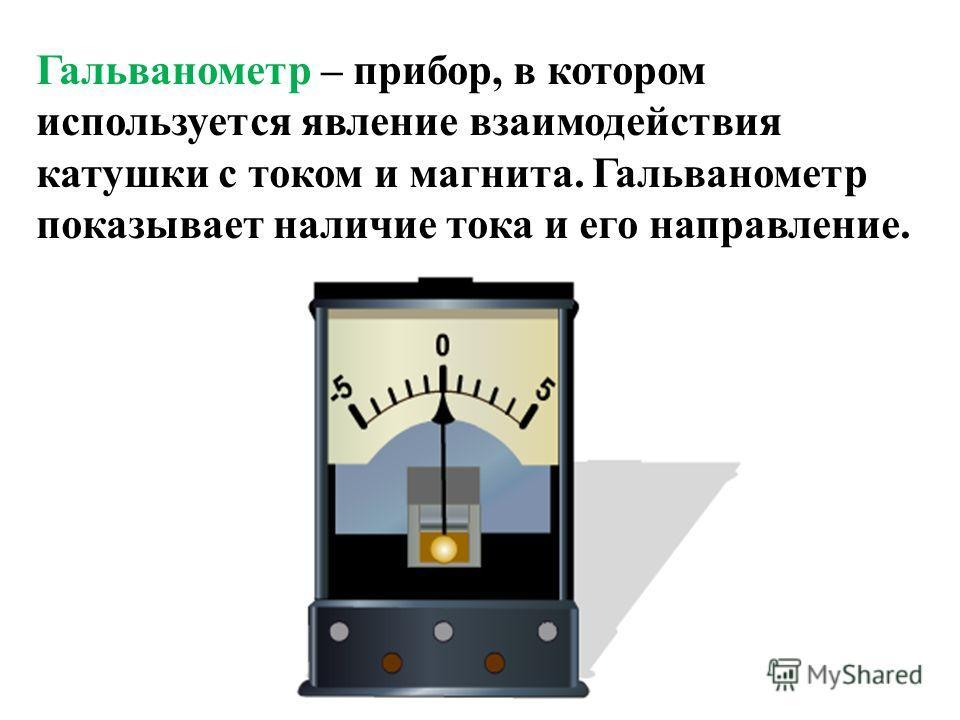 Гальванометр – прибор, в котором используется явление взаимодействия катушки с током и магнита. Гальванометр показывает наличие тока и его направление.