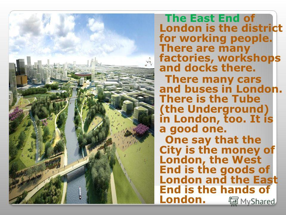 The East End of London is the district for working people. There are many factories, workshops and docks there. There many cars and buses in London. There is the Tube (the Underground) in London, too. It is a good one. One say that the City is the mo