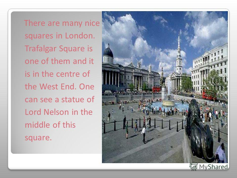 There are many nice squares in London. Trafalgar Square is one of them and it is in the centre of the West End. One can see a statue of Lord Nelson in the middle of this square.