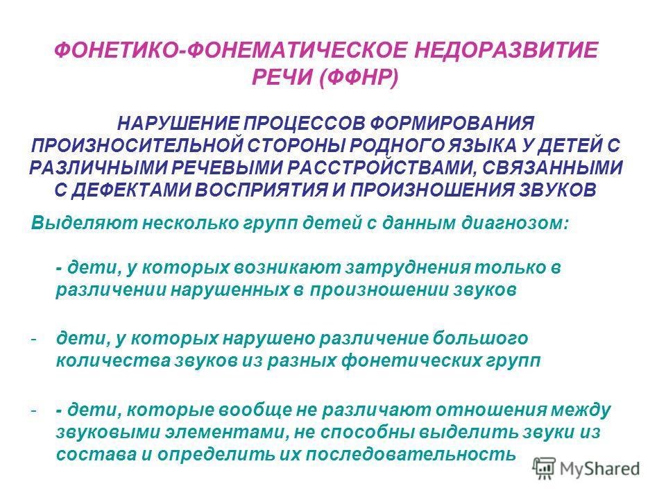 ФОНЕТИКО-ФОНЕМАТИЧЕСКОЕ НЕДОРАЗВИТИЕ РЕЧИ (ФФНР) НАРУШЕНИЕ ПРОЦЕССОВ ФОРМИРОВАНИЯ ПРОИЗНОСИТЕЛЬНОЙ СТОРОНЫ РОДНОГО ЯЗЫКА У ДЕТЕЙ С РАЗЛИЧНЫМИ РЕЧЕВЫМИ РАССТРОЙСТВАМИ, СВЯЗАННЫМИ С ДЕФЕКТАМИ ВОСПРИЯТИЯ И ПРОИЗНОШЕНИЯ ЗВУКОВ Выделяют несколько групп де