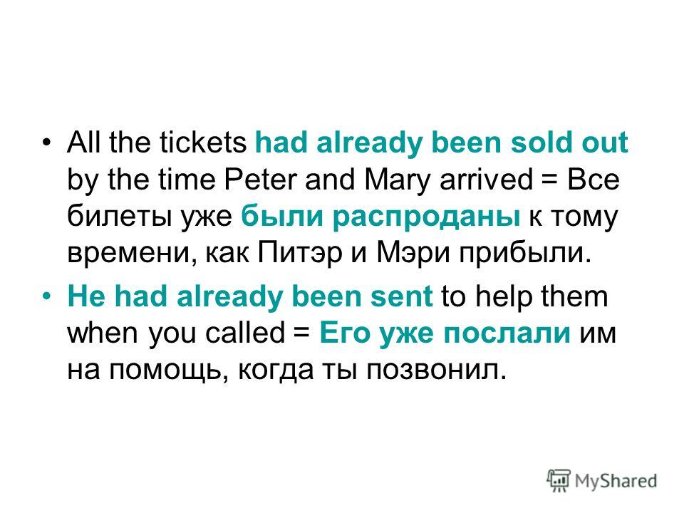 All the tickets had already been sold out by the time Peter and Mary arrived = Все билеты уже были распроданы к тому времени, как Питэр и Мэри прибыли. He had already been sent to help them when you called = Его уже послали им на помощь, когда ты поз