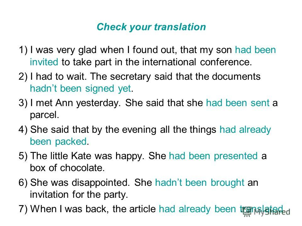 Check your translation 1) I was very glad when I found out, that my son had been invited to take part in the international conference. 2) I had to wait. The secretary said that the documents hadnt been signed yet. 3) I met Ann yesterday. She said tha