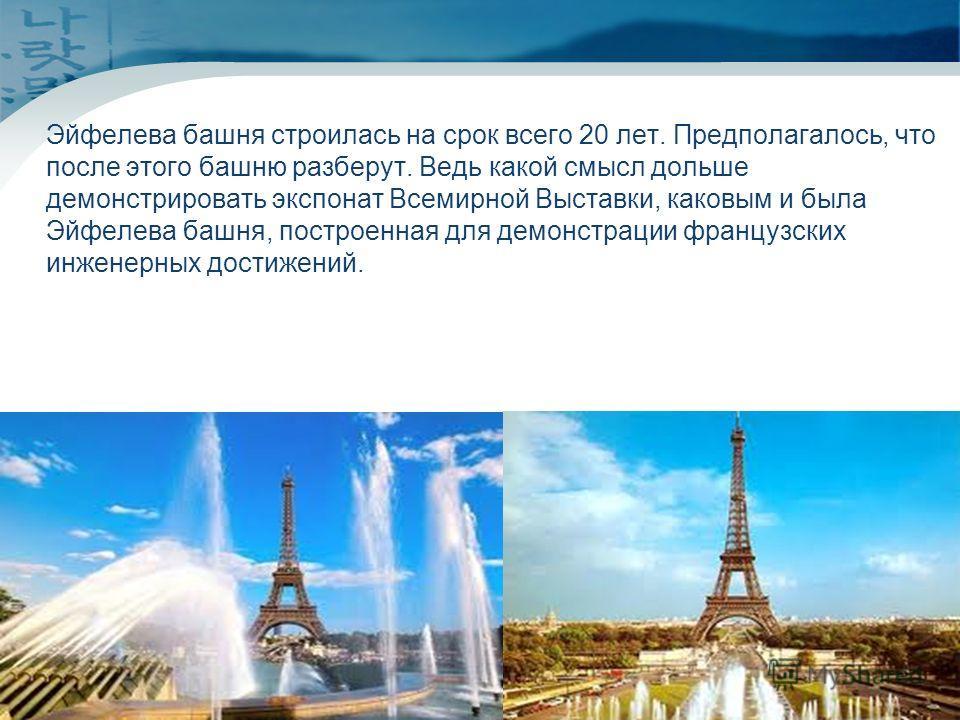 www.themegallery.comCompany Logo Эйфелева башня строилась на срок всего 20 лет. Предполагалось, что после этого башню разберут. Ведь какой смысл дольше демонстрировать экспонат Всемирной Выставки, каковым и была Эйфелева башня, построенная для демонс