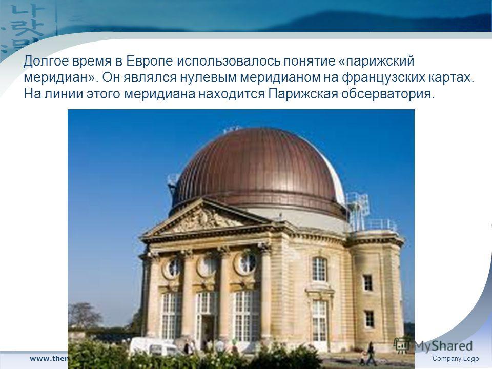 www.themegallery.comCompany Logo Долгое время в Европе использовалось понятие «парижский меридиан». Он являлся нулевым меридианом на французских картах. На линии этого меридиана находится Парижская обсерватория.