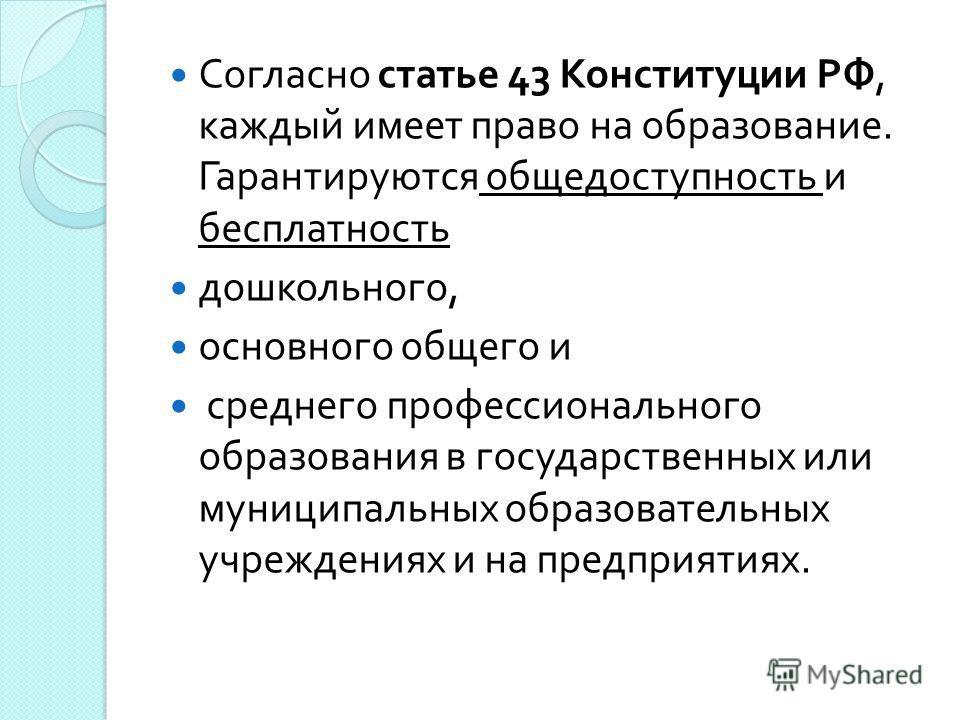 Согласно статье 43 Конституции РФ, каждый имеет право на образование. Гарантируются общедоступность и бесплатность дошкольного, основного общего и среднего профессионального образования в государственных или муниципальных образовательных учреждениях