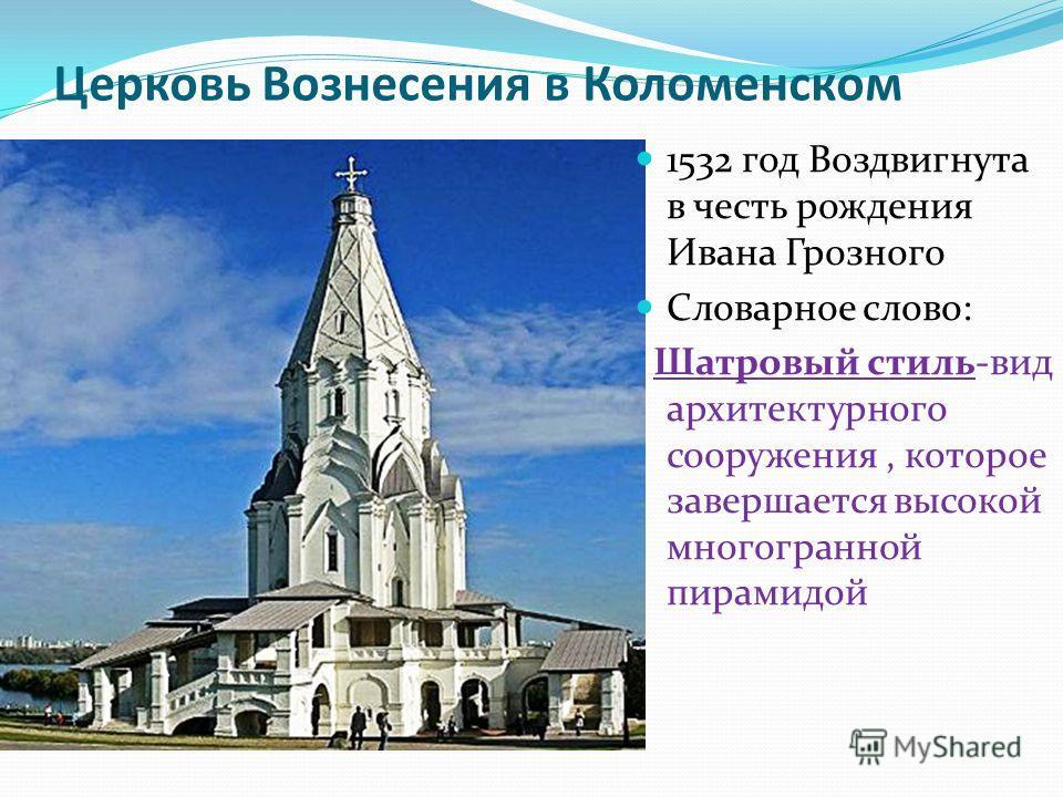 Церковь Вознесения в Коломенском 1532 год Воздвигнута в честь рождения Ивана Грозного Словарное слово: Шатровый стиль-вид архитектурного сооружения, которое завершается высокой многогранной пирамидой