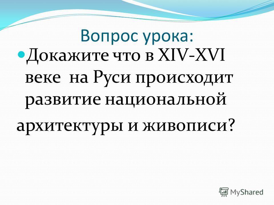 Вопрос урока: Докажите что в XIV-XVI веке на Руси происходит развитие национальной архитектуры и живописи?