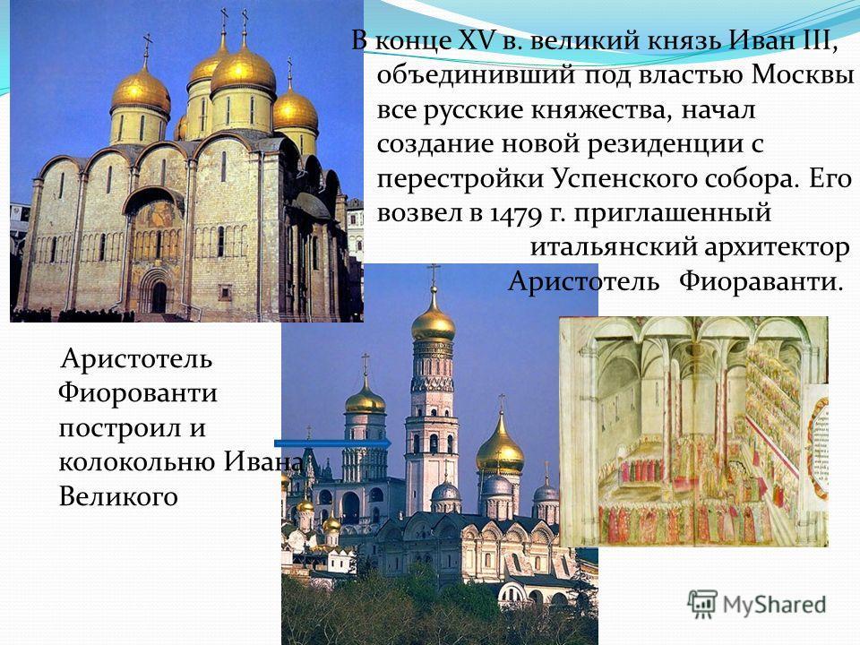 В конце XV в. великий князь Иван III, объединивший под властью Москвы все русские княжества, начал создание новой резиденции с перестройки Успенского собора. Его возвел в 1479 г. приглашенный итальянский архитектор Аристотель Фиораванти. Аристотель Ф