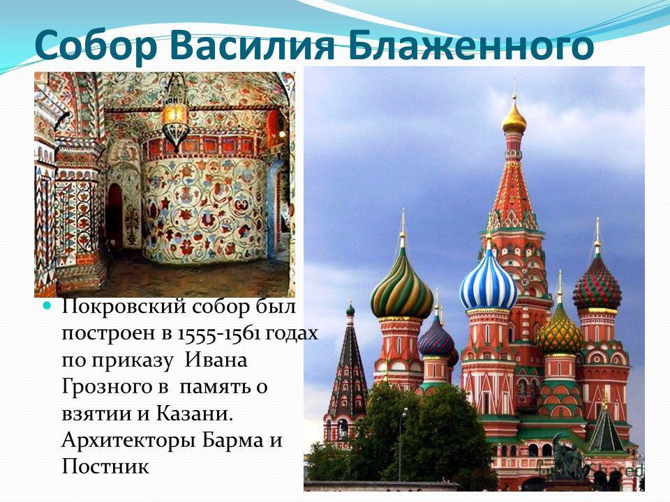 Собор Василия Блаженного Покровский собор был построен в 1555-1561 годах по приказу Ивана Грозного в память о взятии и Казани. Архитекторы Барма и Постник