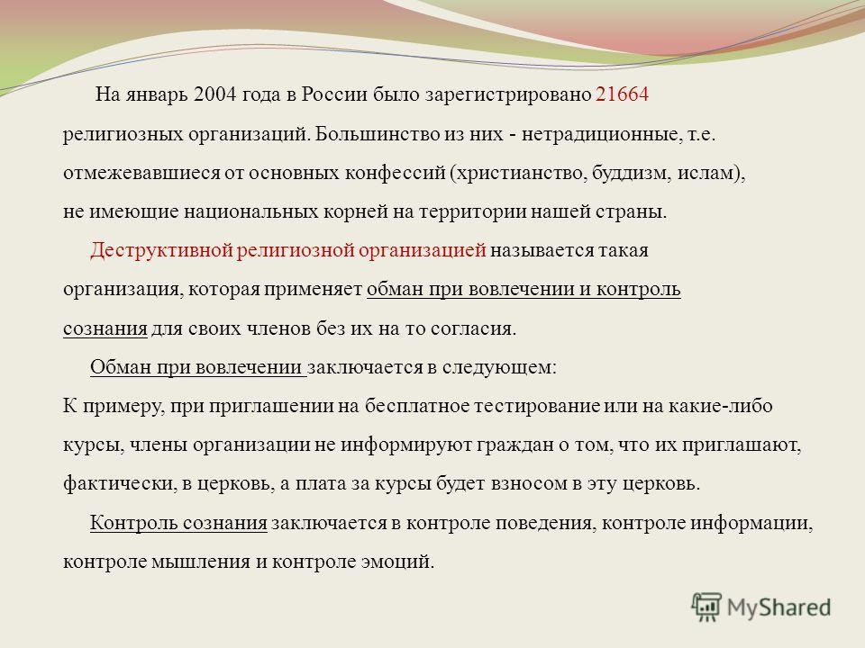 На январь 2004 года в России было зарегистрировано 21664 религиозных организаций. Большинство из них - нетрадиционные, т.е. отмежевавшиеся от основных конфессий (христианство, буддизм, ислам), не имеющие национальных корней на территории нашей страны
