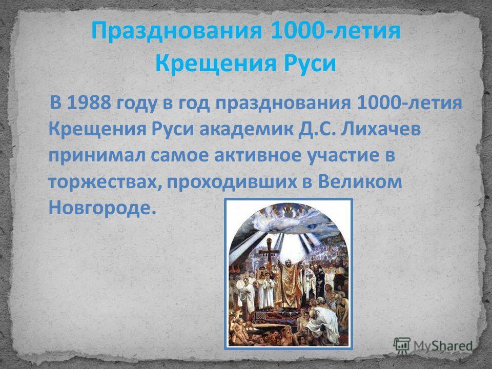 Празднования 1000-летия Крещения Руси В 1988 году в год празднования 1000-летия Крещения Руси академик Д.С. Лихачев принимал самое активное участие в торжествах, проходивших в Великом Новгороде.