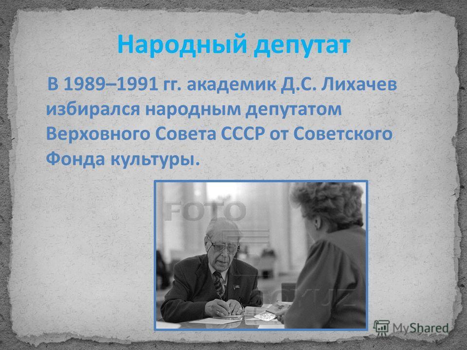 Народный депутат В 1989–1991 гг. академик Д.С. Лихачев избирался народным депутатом Верховного Совета СССР от Советского Фонда культуры.