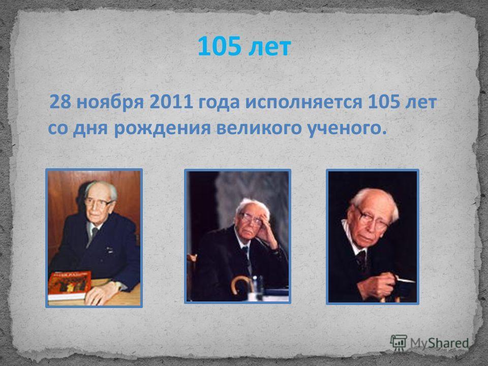 105 лет 28 ноября 2011 года исполняется 105 лет со дня рождения великого ученого.