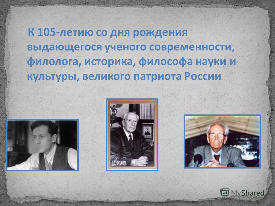 К 105-летию со дня рождения выдающегося ученого современности, филолога, историка, философа науки и культуры, великого патриота России