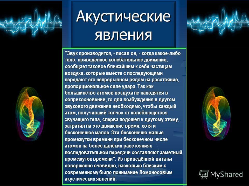 Акустические явления Звук производится, - писал он, - когда какое-либо тело, приведённое колебательное движение, сообщает таковое ближайшим к себе частицам воздуха, которые вместе с последующими передают его непрерывном рядом на расстояние, пропорцио