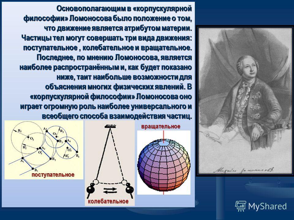 Основополагающим в «корпускулярной философии» Ломоносова было положение о том, что движение является атрибутом материи. Частицы тел могут совершать три вида движения: поступательное, колебательное и вращательное. Последнее, по мнению Ломоносова, явля
