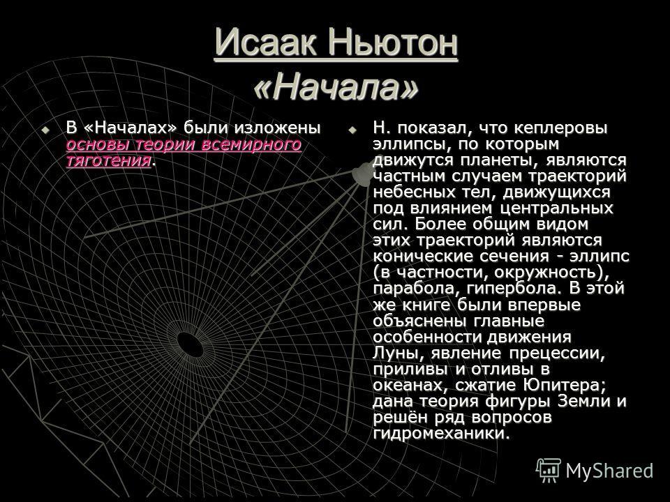 Исаак Ньютон «Начала» В «Началах» были изложены основы теории всемирного тяготения. В «Началах» были изложены основы теории всемирного тяготения. Н. показал, что кеплеровы эллипсы, по которым движутся планеты, являются частным случаем траекторий небе