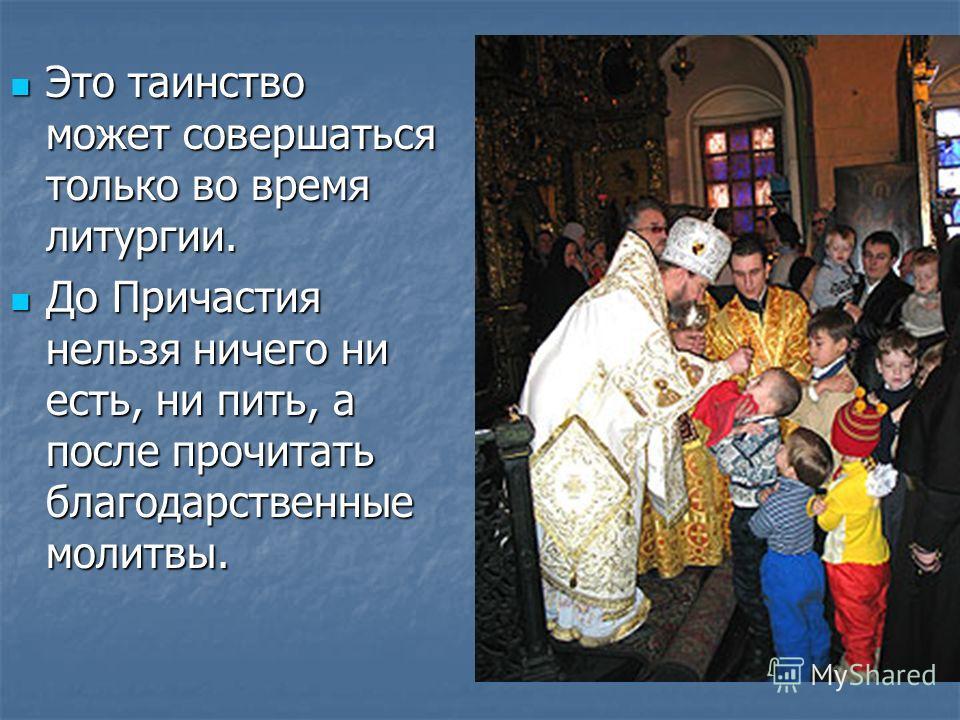 Это таинство может совершаться только во время литургии. Это таинство может совершаться только во время литургии. До Причастия нельзя ничего ни есть, ни пить, а после прочитать благодарственные молитвы. До Причастия нельзя ничего ни есть, ни пить, а
