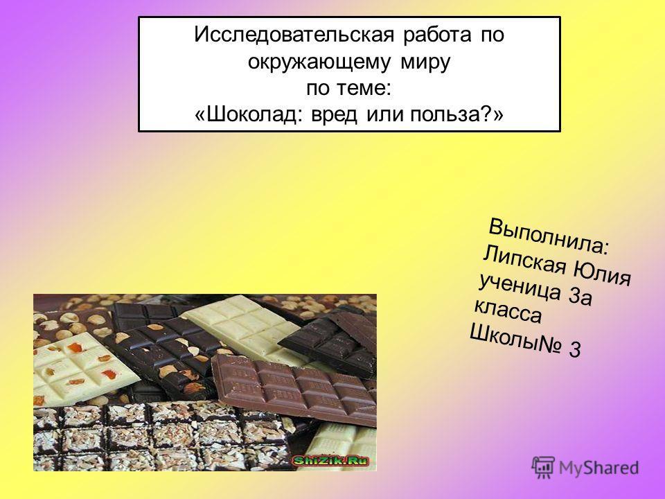 Исследовательская работа по окружающему миру по теме: «Шоколад: вред или польза?» Выполнила: Липская Юлия ученица 3а класса Школы 3