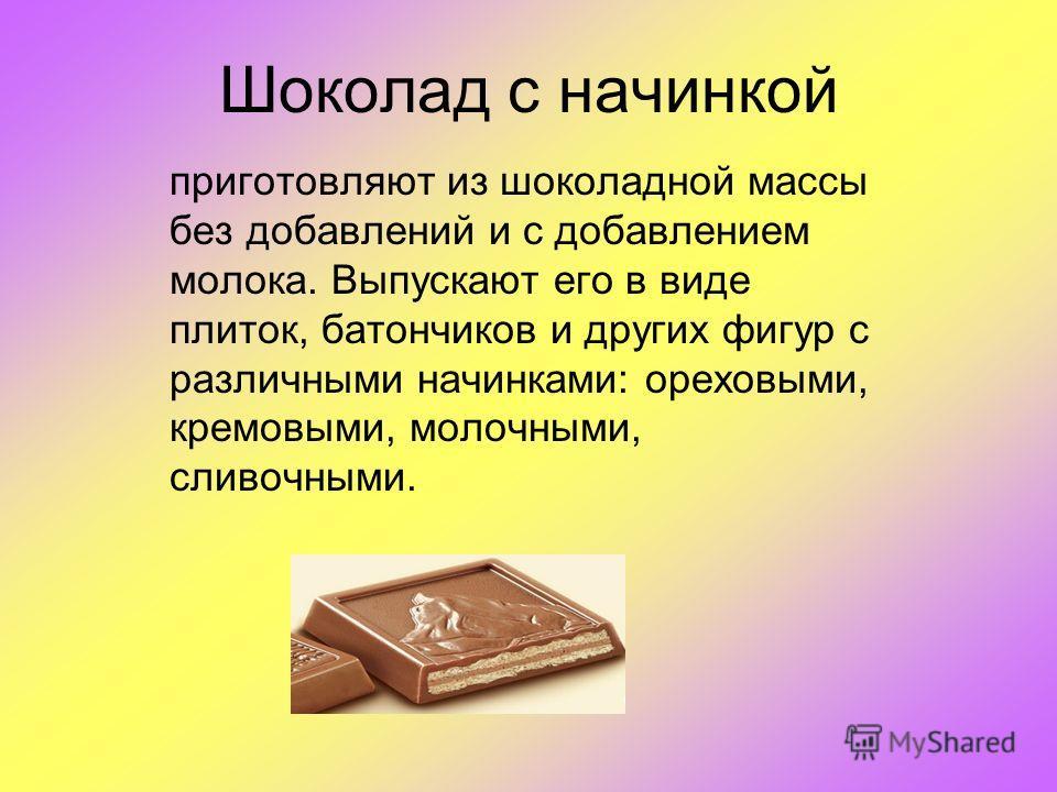 Шоколад с начинкой приготовляют из шоколадной массы без добавлений и с добавлением молока. Выпускают его в виде плиток, батончиков и других фигур с различными начинками: ореховыми, кремовыми, молочными, сливочными.