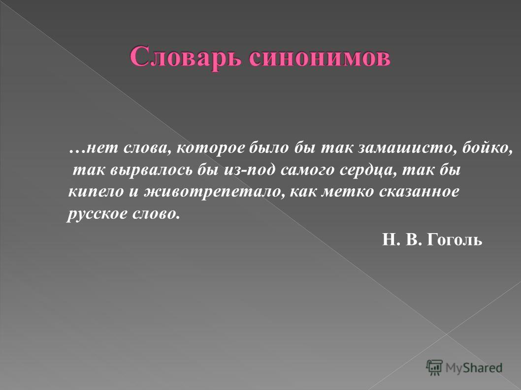 …нет слова, которое было бы так замашисто, бойко, так вырвалось бы из-под самого сердца, так бы кипело и животрепетало, как метко сказанное русское слово. Н. В. Гоголь