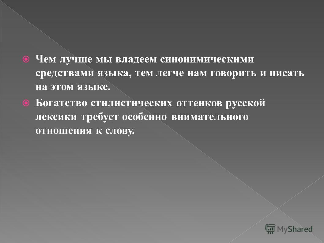 Чем лучше мы владеем синонимическими средствами языка, тем легче нам говорить и писать на этом языке. Богатство стилистических оттенков русской лексики требует особенно внимательного отношения к слову.