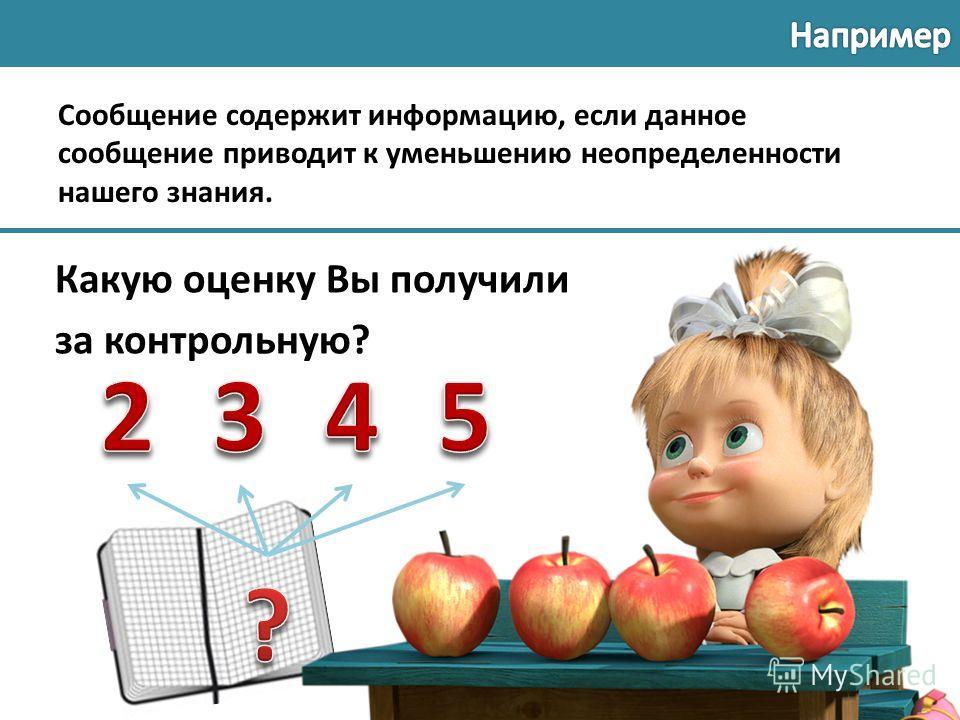 Какую оценку Вы получили за контрольную? Сообщение содержит информацию, если данное сообщение приводит к уменьшению неопределенности нашего знания.