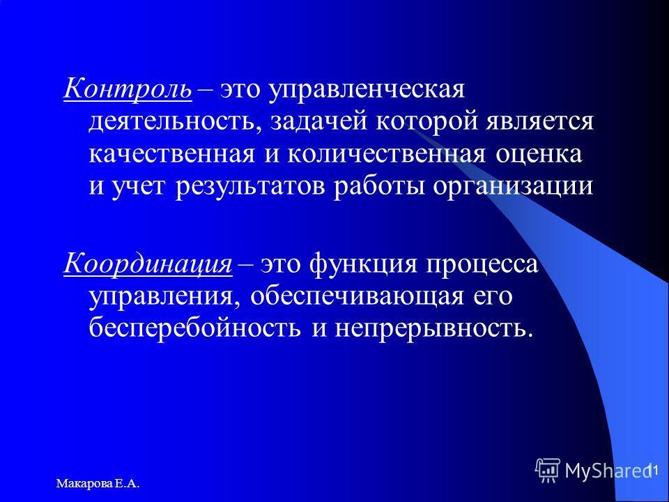 Макарова Е.А. 11 Контроль – это управленческая деятельность, задачей которой является качественная и количественная оценка и учет результатов работы организации Координация – это функция процесса управления, обеспечивающая его бесперебойность и непре