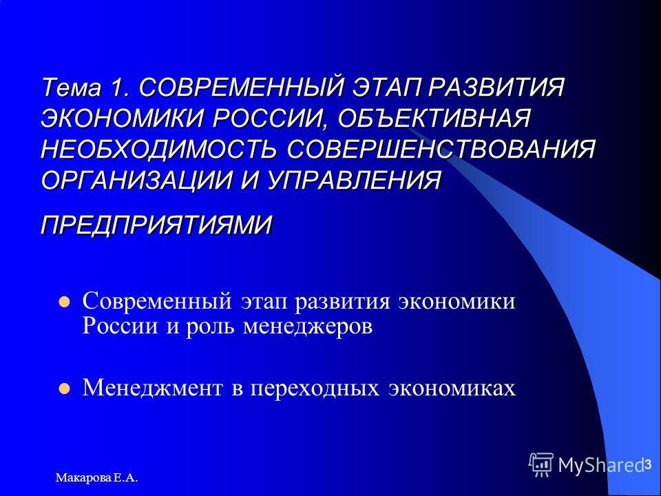 Макарова Е.А. 3 Тема 1. СОВРЕМЕННЫЙ ЭТАП РАЗВИТИЯ ЭКОНОМИКИ РОССИИ, ОБЪЕКТИВНАЯ НЕОБХОДИМОСТЬ СОВЕРШЕНСТВОВАНИЯ ОРГАНИЗАЦИИ И УПРАВЛЕНИЯ ПРЕДПРИЯТИЯМИ Современный этап развития экономики России и роль менеджеров Менеджмент в переходных экономиках